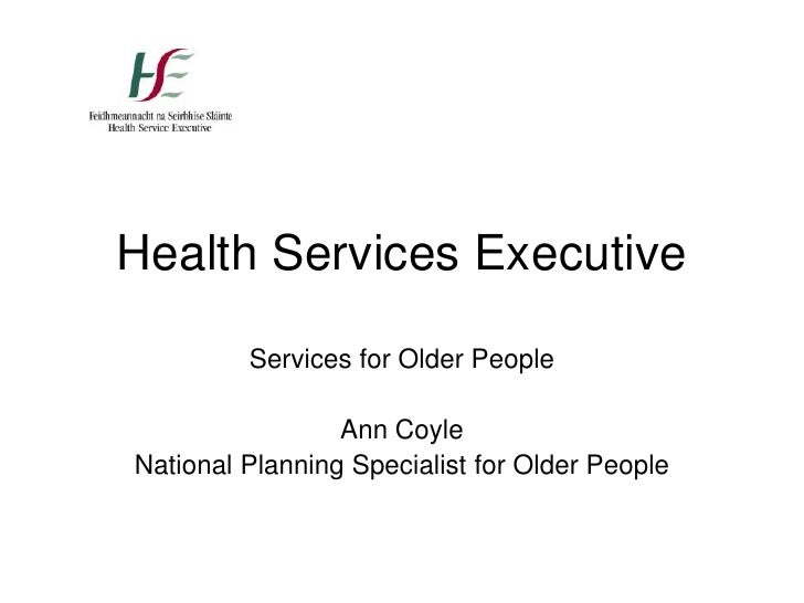 Health Services Executive<br />Services for Older People<br />Ann Coyle<br />National Planning Specialist for Older People...