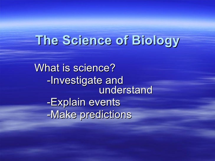 The Science of Biology What is science? -Investigate and  understand -Explain events -Make predictions