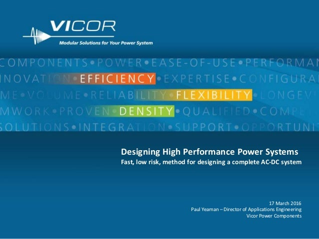 1 Designing High Performance Power Systems Fast, low risk, method for designing a complete AC-DC system 17 March 2016 Paul...