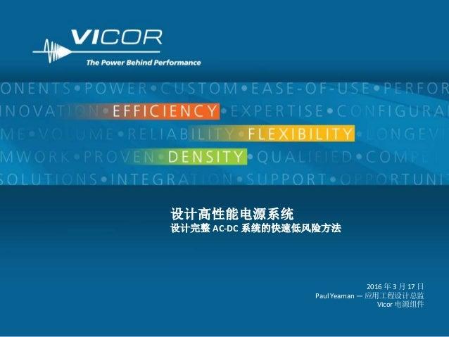 1 设计高性能电源系统 设计完整 AC-DC 系统的快速低风险方法 2016 年 3 月 17 日 Paul Yeaman — 应用工程设计总监 Vicor 电源组件