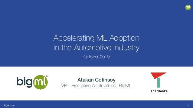BigML, Inc Accelerating ML Adoption in the Automotive Industry October 2019 Atakan Cetinsoy VP - Predictive Applications, ...