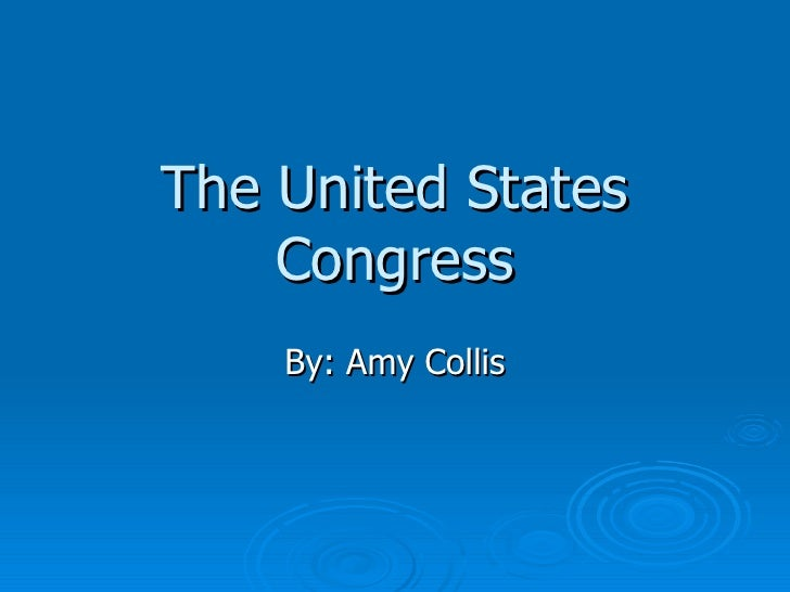 The United States Congress By: Amy Collis