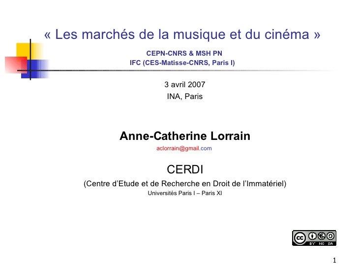 «Les marchés de la musique et du cinéma»   CEPN-CNRS & MSH PN IFC (CES-Matisse-CNRS, Paris I) <ul><li>3 avril 2007 </li>...