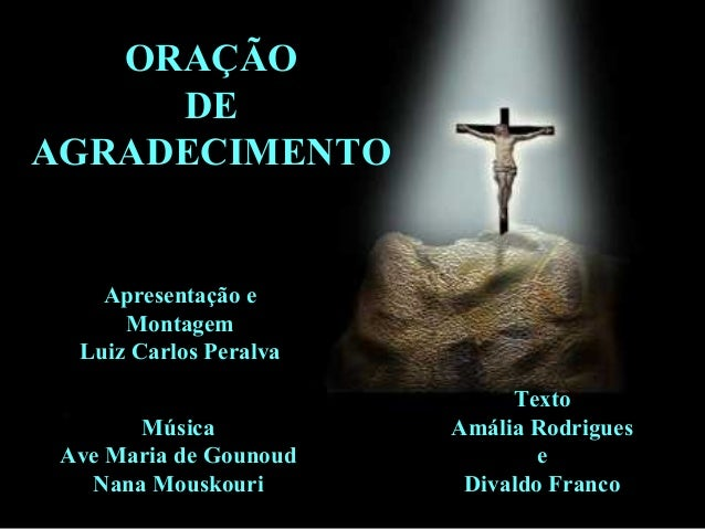 ORAÇÃO DE AGRADECIMENTO  Apresentação e Montagem Luiz Carlos Peralva Música Ave Maria de Gounoud Nana Mouskouri  Texto Amá...