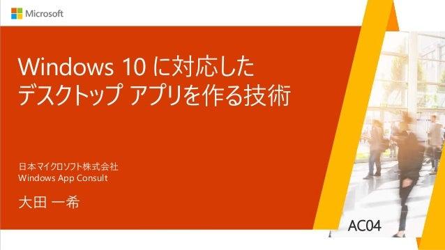 AC04 Windows 10 に対応した デスクトップ アプリを作る技術 大田 一希 日本マイクロソフト株式会社 Windows App Consult