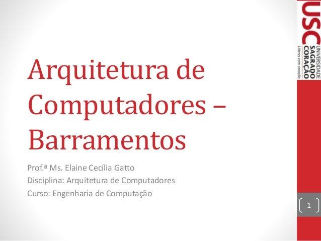 Arquitetura de Computadores – Barramentos Prof.ª Ms. Elaine Cecília Gatto Disciplina: Arquitetura de Computadores Curso: E...
