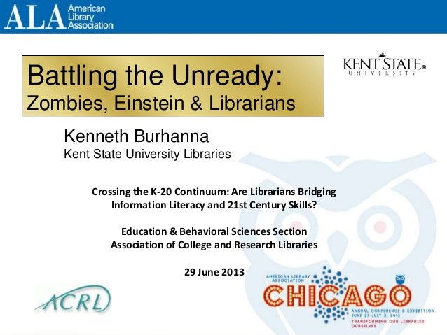 Battling the Unready: Zombies, Einstein & Librarians Kenneth Burhanna Kent State University Libraries Crossing the K-20 Co...