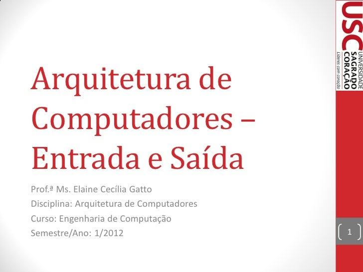 Arquitetura deComputadores –Entrada e SaídaProf.ª Ms. Elaine Cecília GattoDisciplina: Arquitetura de ComputadoresCurso: En...