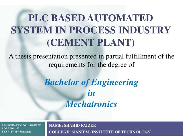 PLC BASED AUTOMATED SYSTEM IN PROCESS INDUSTRY (CEMENT PLANT) NAME: SHAHID FAIZEE COLLEGE: MANIPAL INSTITUTE OF TECHNOLOGY...