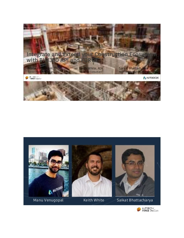 © 2013 Autodesk Integrate and Extend your Construction Ecosystem with BIM360 API and FORGE Manu Venugopal, Ph.D. Senior Pr...