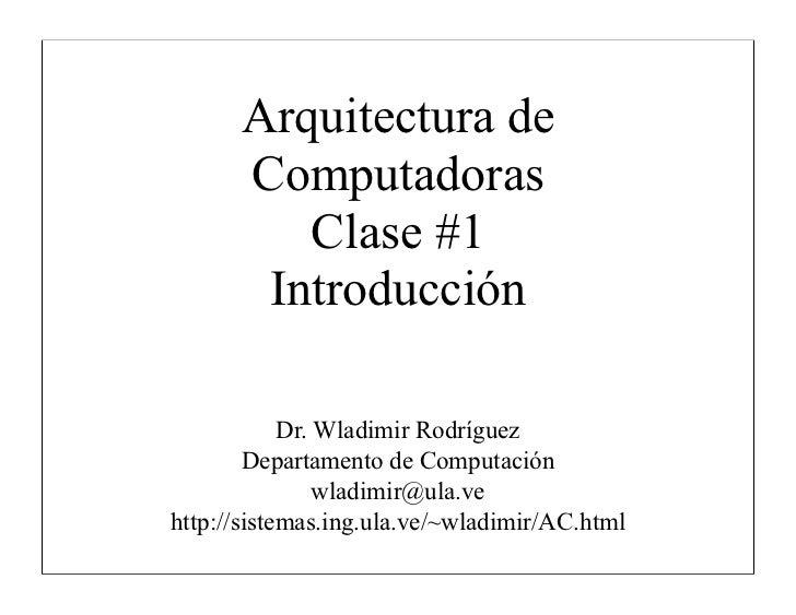 Arquitectura de      Computadoras         Clase #1       Introducción            Dr. Wladimir Rodríguez        Departament...