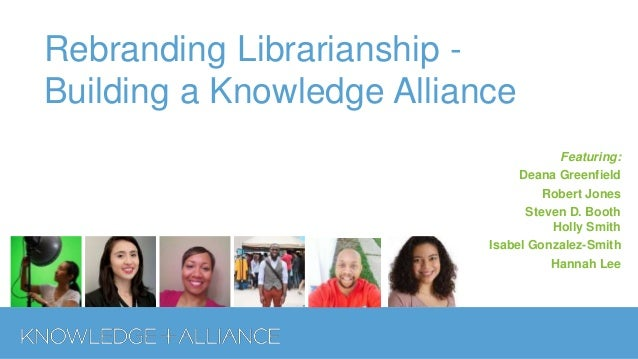 Rebranding Librarianship - Building a Knowledge Alliance Featuring: Deana Greenfield Robert Jones Steven D. Booth Holly Sm...