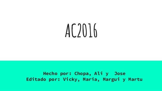 AC2016 Hecho por: Chopa, Ali y Jose Editado por: Vicky, Maria, Margui y Martu