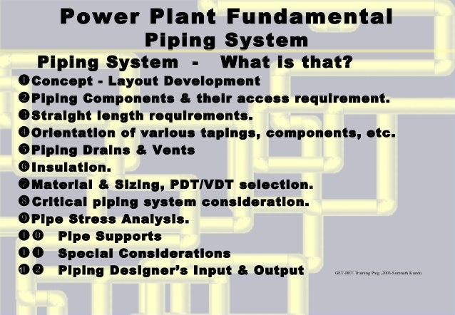 Power Plant Fundamental Piping System Piping System - What is that? Concept - Layout Development Piping Components & the...