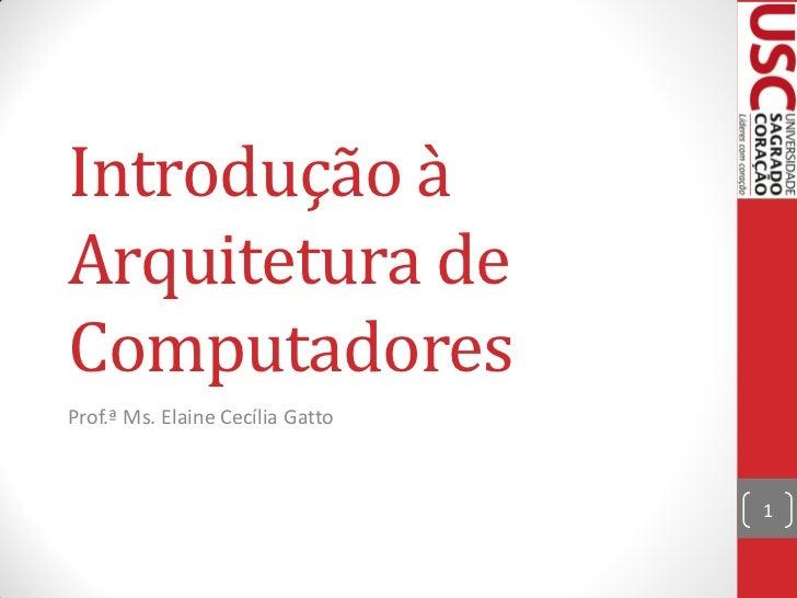 Introdução àArquitetura deComputadoresProf.ª Ms. Elaine Cecília Gatto                                  1