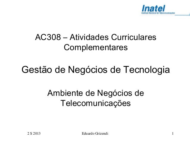 2 S 2013 Eduardo Grizendi 1 AC308 – Atividades Curriculares Complementares Gestão de Negócios de Tecnologia Ambiente de Ne...