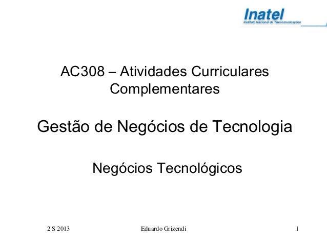 2 S 2013 Eduardo Grizendi 1 AC308 – Atividades Curriculares Complementares Gestão de Negócios de Tecnologia Negócios Tecno...