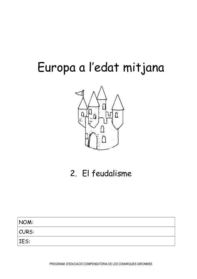 Europa a l'edat mitjana 2. El feudalisme NOM: CURS: IES: PROGRAMA D'EDUCACIÓ COMPENSATÒRIA DE LES COMARQUES GIRONINES