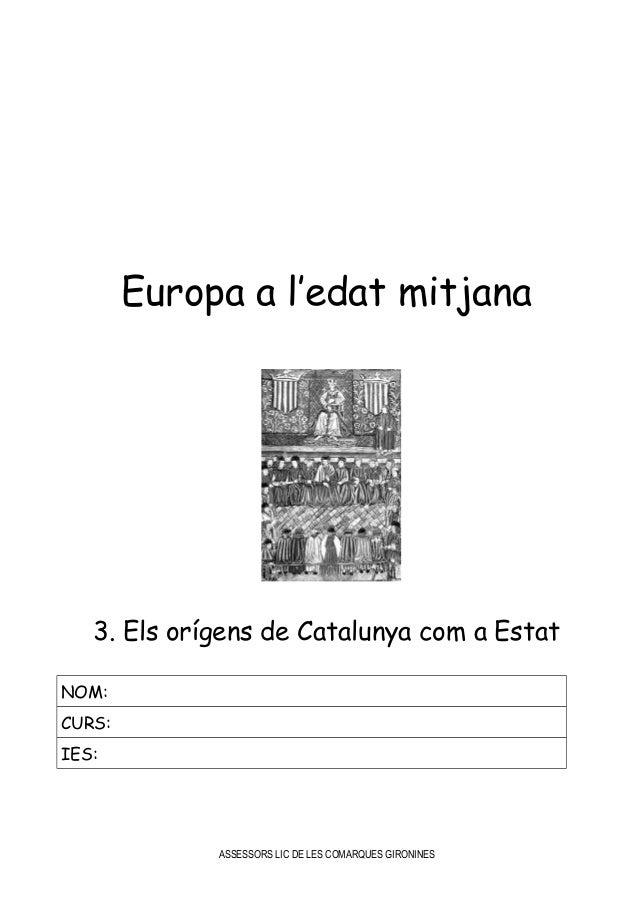 Europa a l'edat mitjana 3. Els orígens de Catalunya com a Estat NOM: CURS: IES: ASSESSORS LIC DE LES COMARQUES GIRONINES