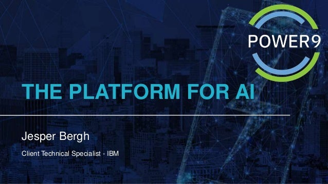 THE PLATFORM FOR AI Jesper Bergh Client Technical Specialist - IBM