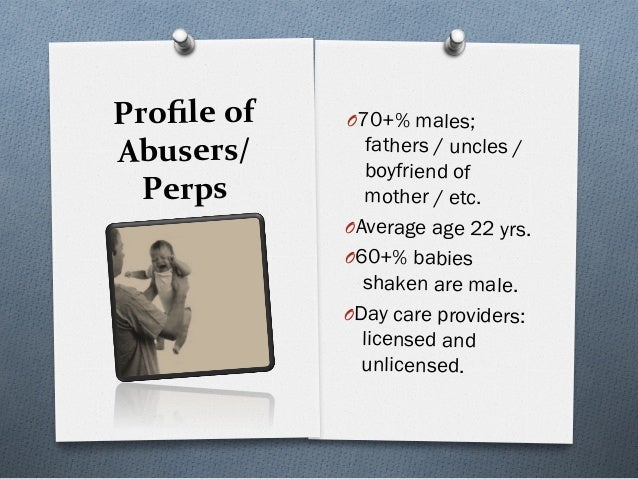 Profileof Abusers/ Perps O70+% males; fathers / uncles / boyfriend of mother / etc. OAverage age 22 yrs. O60+% babi...