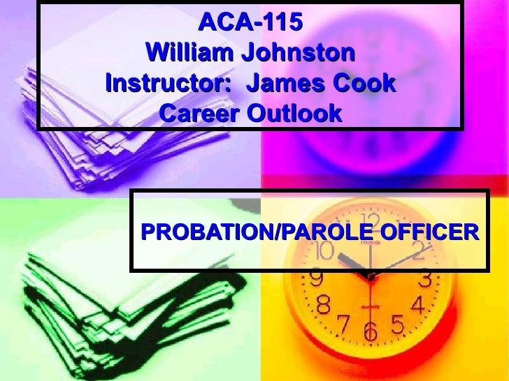 ACA-115 William Johnston Instructor:  James Cook Career Outlook PROBATION/PAROLE OFFICER