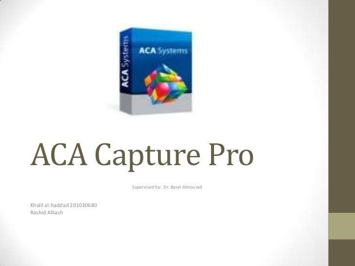 ACA Capture Pro                             Supervised by: Dr. Basel AlmouradKhalil al-haddad 201030680Rashid Alkash