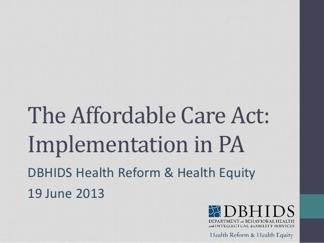 The Affordable Care Act:Implementation in PADBHIDS Health Reform & Health Equity19 June 2013