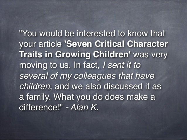 """""""You would be interested to know thatyour article Seven Critical CharacterTraits in Growing Children was verymoving to us...."""