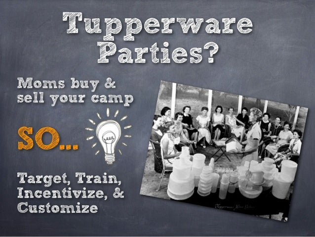 Tupperware       Parties?Moms buy &sell your campSO...Target, Train,Incentivize, &Customize