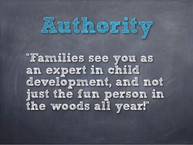 """Authority """"Families see you as an expert in child development, and not just the fun person in the woods all year!"""""""