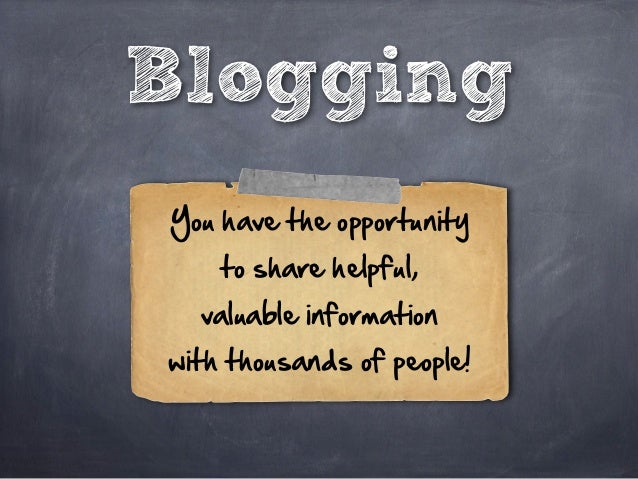 Blogging You have the opportunity  to share helpful,  valuable information  with thousands of people!