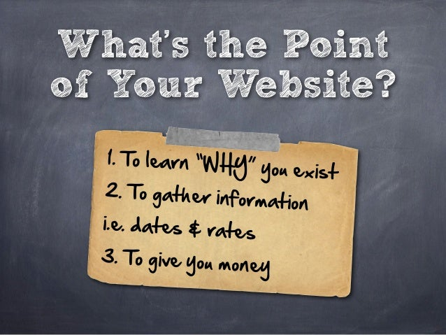 """What's the Point of Your Website? 1. To learn """"WHY"""" you exist 2. To gather information  i.e. dates & rates 3. ..."""