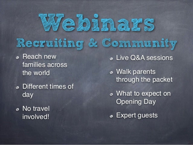 Webinars Reach new families across the world Different times of day No travel involved! Recruiting & Community Live Q&A se...