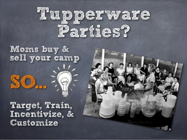Tupperware Parties? Moms buy & sell your camp Target, Train, Incentivize, & Customize SO...