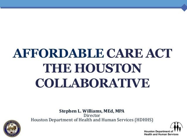 AFFORDABLE CARE ACT THE HOUSTON COLLABORATIVE Stephen L. Williams, MEd, MPA Director Houston Department of Health and Huma...