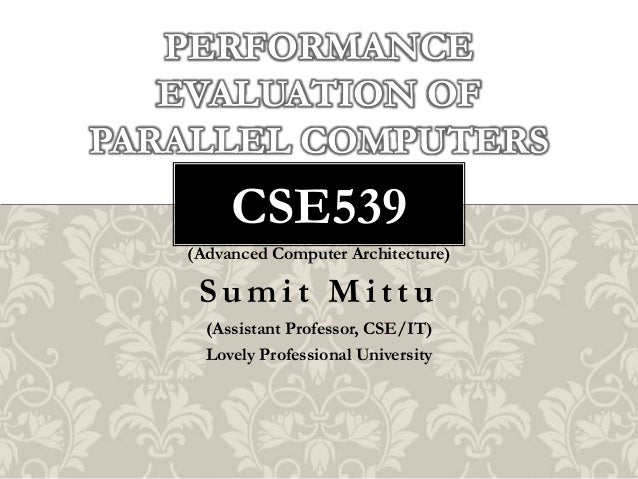 PERFORMANCE EVALUATION OF PARALLEL COMPUTERS  CSE539 (Advanced Computer Architecture)  Sumit Mittu (Assistant Professor, C...