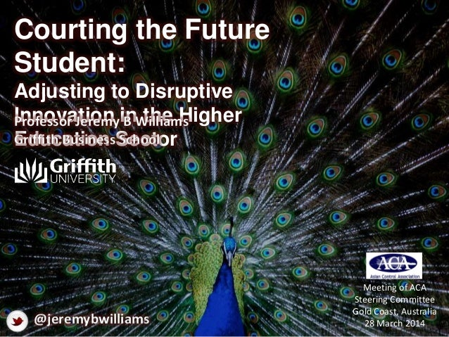 Courting the Future Student: Adjusting to Disruptive Innovation in the Higher Education Sector Professor Jeremy B Williams...
