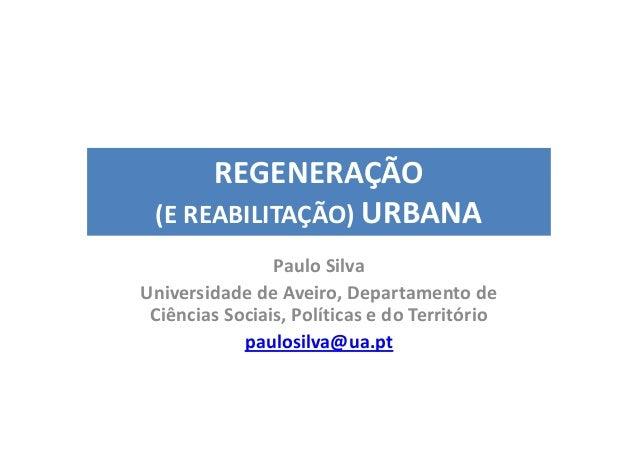 REGENERAÇÃO (E REABILITAÇÃO) URBANA                Paulo SilvaUniversidade de Aveiro, Departamento de Ciências Sociais, Po...