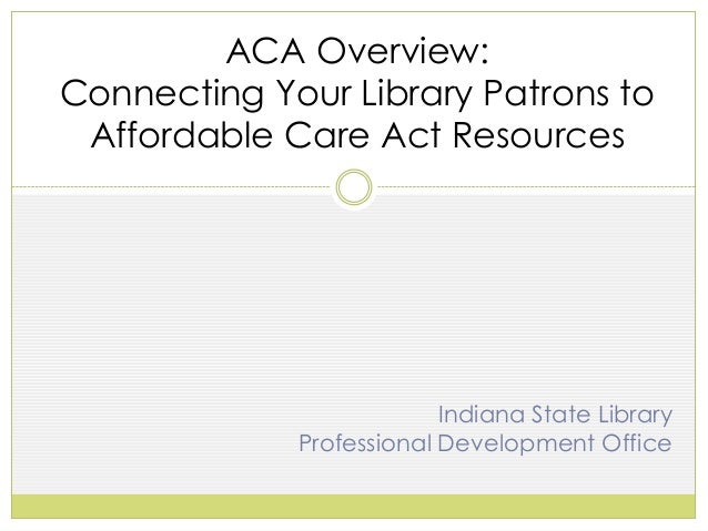 ACA Overview: Connecting Your Library Patrons to Affordable Care Act Resources  Indiana State Library Professional Develop...