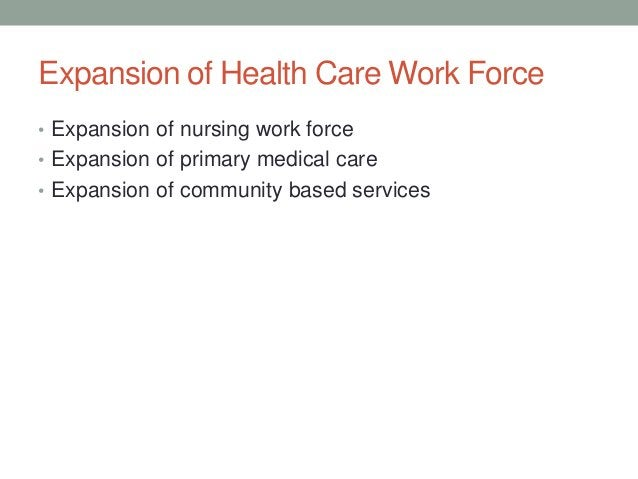 Expansion of Health Care Work Force• Expansion of nursing work force• Expansion of primary medical care• Expansion of comm...