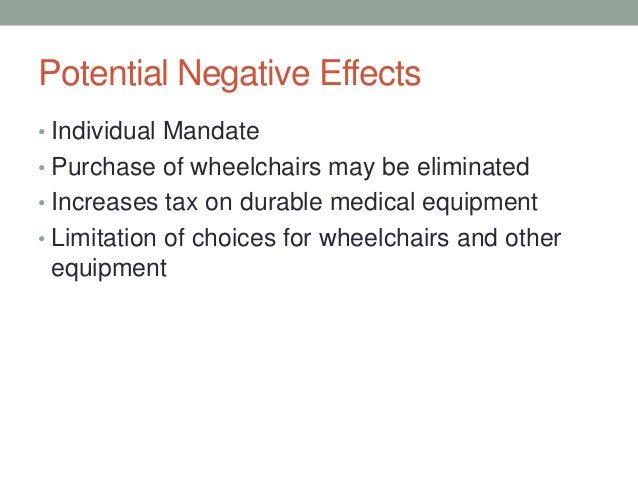 Potential Negative Effects• Individual Mandate• Purchase of wheelchairs may be eliminated• Increases tax on durable medica...