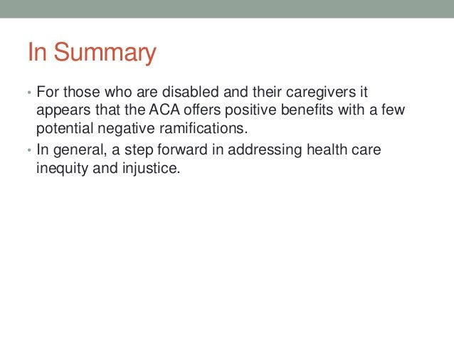 In Summary• For those who are disabled and their caregivers it  appears that the ACA offers positive benefits with a few  ...