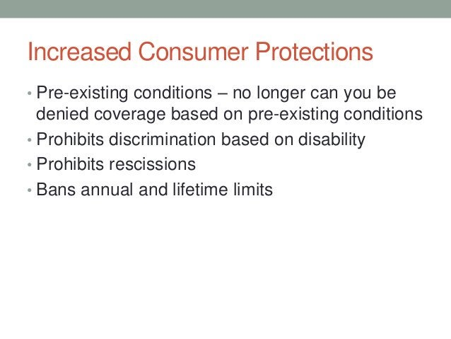 Increased Consumer Protections• Pre-existing conditions – no longer can you be  denied coverage based on pre-existing cond...