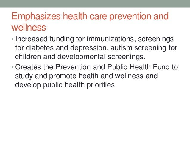 Emphasizes health care prevention andwellness• Increased funding for immunizations, screenings  for diabetes and depressio...