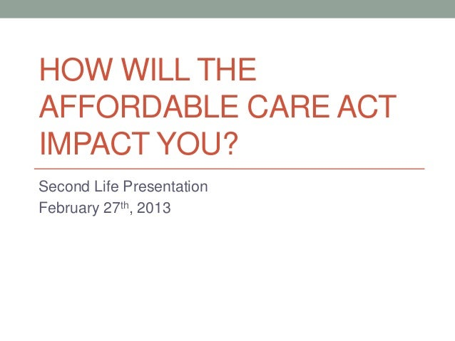 HOW WILL THEAFFORDABLE CARE ACTIMPACT YOU?Second Life PresentationFebruary 27th, 2013