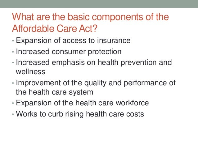 What are the basic components of theAffordable Care Act?• Expansion of access to insurance• Increased consumer protection•...