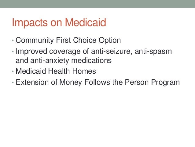 Impacts on Medicaid• Community First Choice Option• Improved coverage of anti-seizure, anti-spasm  and anti-anxiety medica...