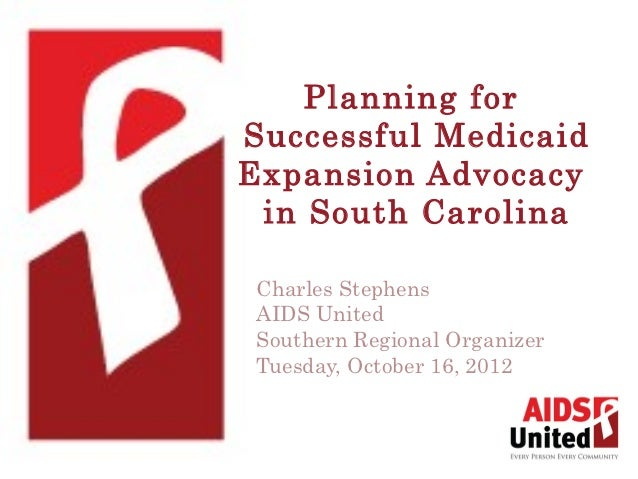 Planning forSuccessful MedicaidExpansion Advocacy in South Carolina Charles Stephens AIDS United Southern Regional Organiz...