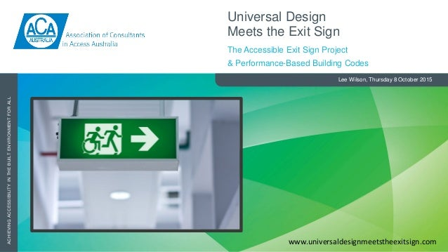 ACHIEVINGACCESSIBILITYINTHEBUILTENVIRONMENTFORALL Lee Wilson, Thursday 8 October 2015 Universal Design Meets the Exit Sign...
